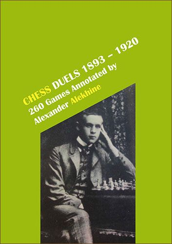 Chess Duels, 1893-1920: 260 games annotated by Alexandre Alekhine